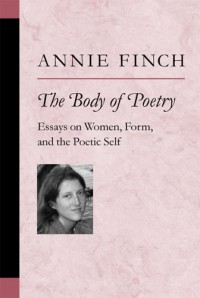 The Body of Poetry: Essays on Women, Form, and the Poetic Self by Annie Finch